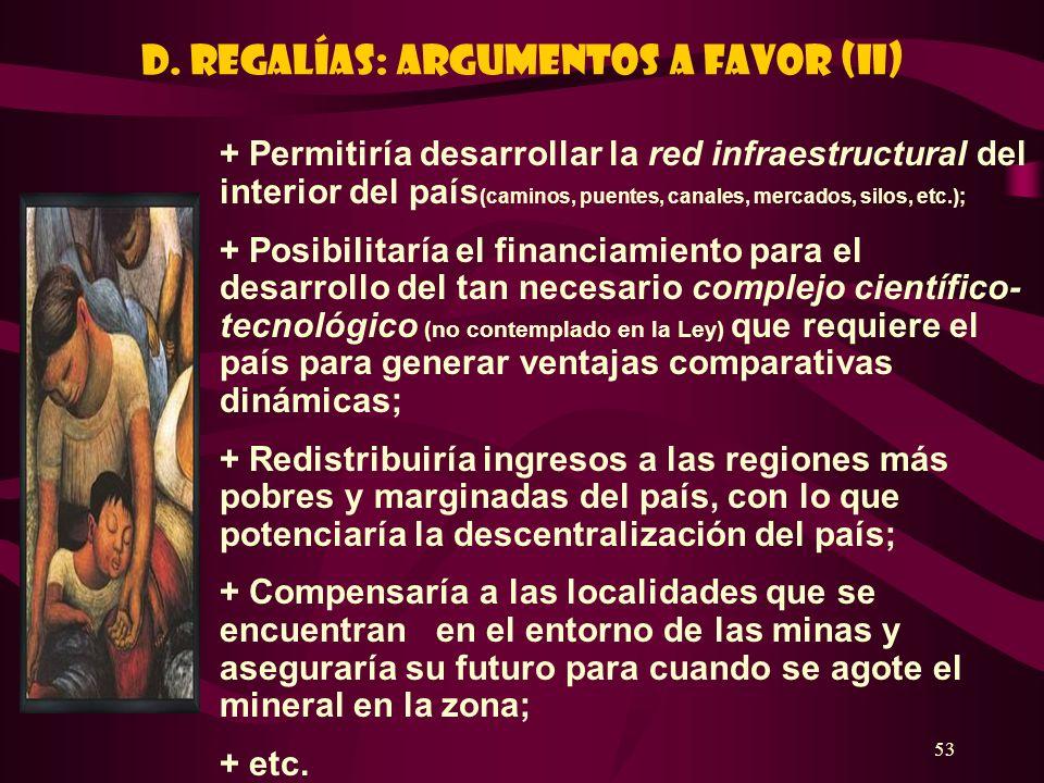 53 D. REGALÍAS: ARGUMENTOS A FAVOR (II) + Permitiría desarrollar la red infraestructural del interior del país (caminos, puentes, canales, mercados, s