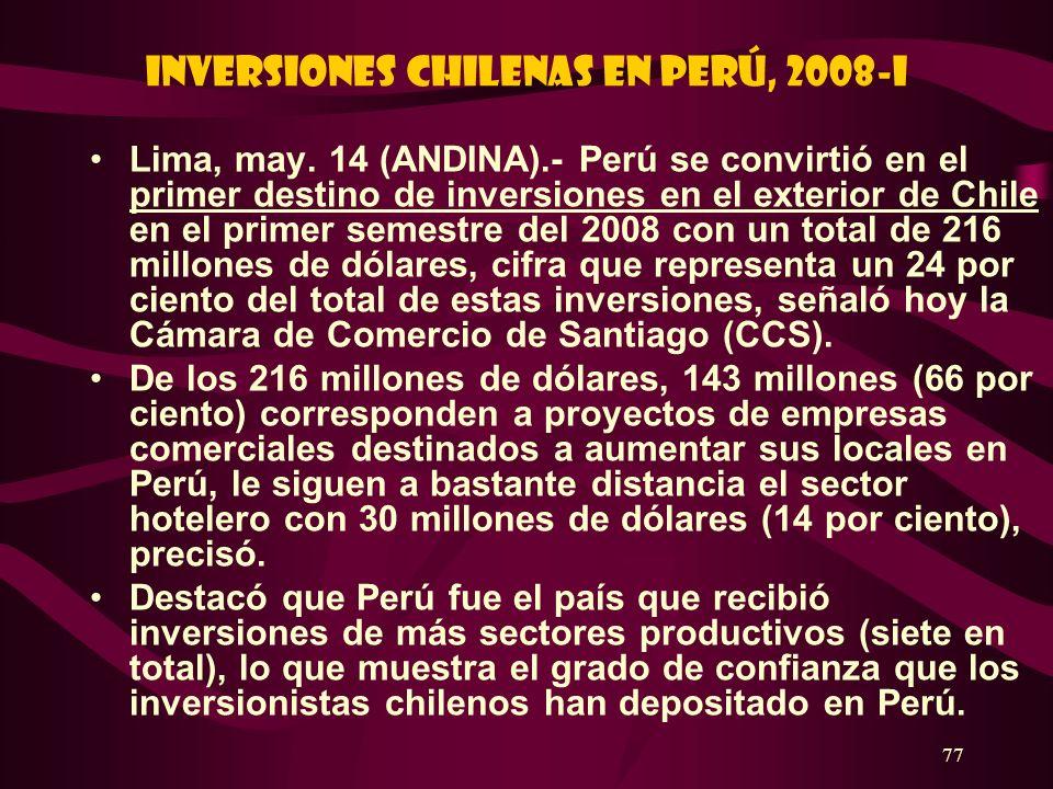 77 Inversiones chilenas en Perú, 2008-I Lima, may. 14 (ANDINA).- Perú se convirtió en el primer destino de inversiones en el exterior de Chile en el p
