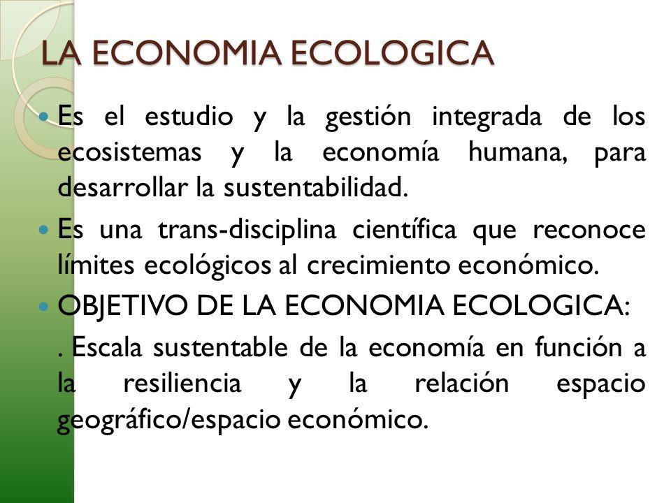 LA ECONOMIA ECOLOGICA Es el estudio y la gestión integrada de los ecosistemas y la economía humana, para desarrollar la sustentabilidad. Es una trans-