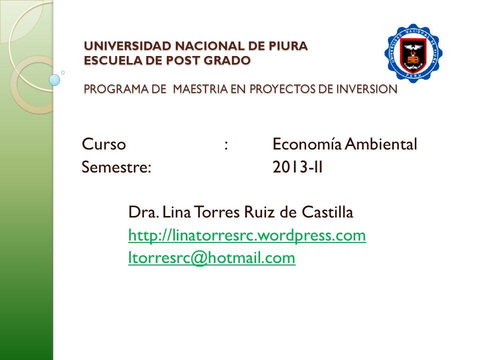 UNIVERSIDAD NACIONAL DE PIURA ESCUELA DE POST GRADO PROGRAMA DE MAESTRIA EN PROYECTOS DE INVERSION Curso: Economía Ambiental Semestre:2013-II Dra. Lin