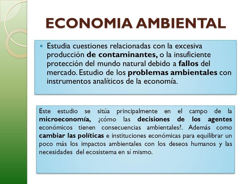 ECONOMIA AMBIENTAL ECONOMIA AMBIENTAL Estudia cuestiones relacionadas con la excesiva producción de contaminantes, o la insuficiente protección del mu