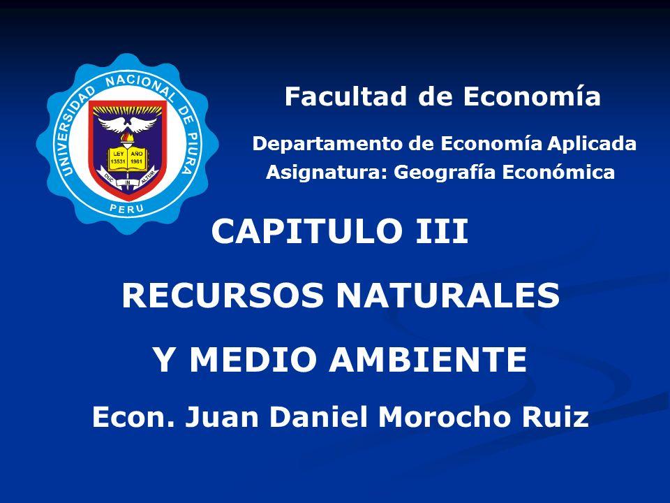 Departamento de Economía Aplicada CAPITULO III RECURSOS NATURALES Y MEDIO AMBIENTE Econ. Juan Daniel Morocho Ruiz Facultad de Economía Asignatura: Geo