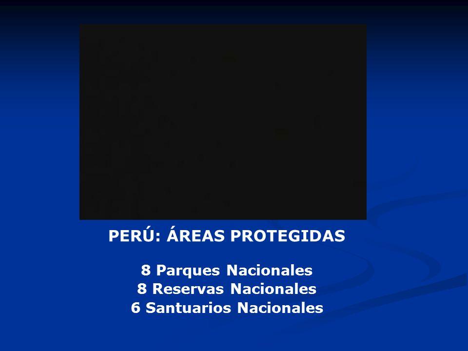 PERÚ: ÁREAS PROTEGIDAS 8 Parques Nacionales 8 Reservas Nacionales 6 Santuarios Nacionales