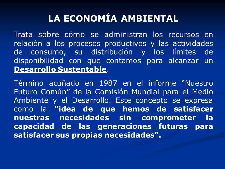 LA ECONOMÍA AMBIENTAL Trata sobre cómo se administran los recursos en relación a los procesos productivos y las actividades de consumo, su distribució