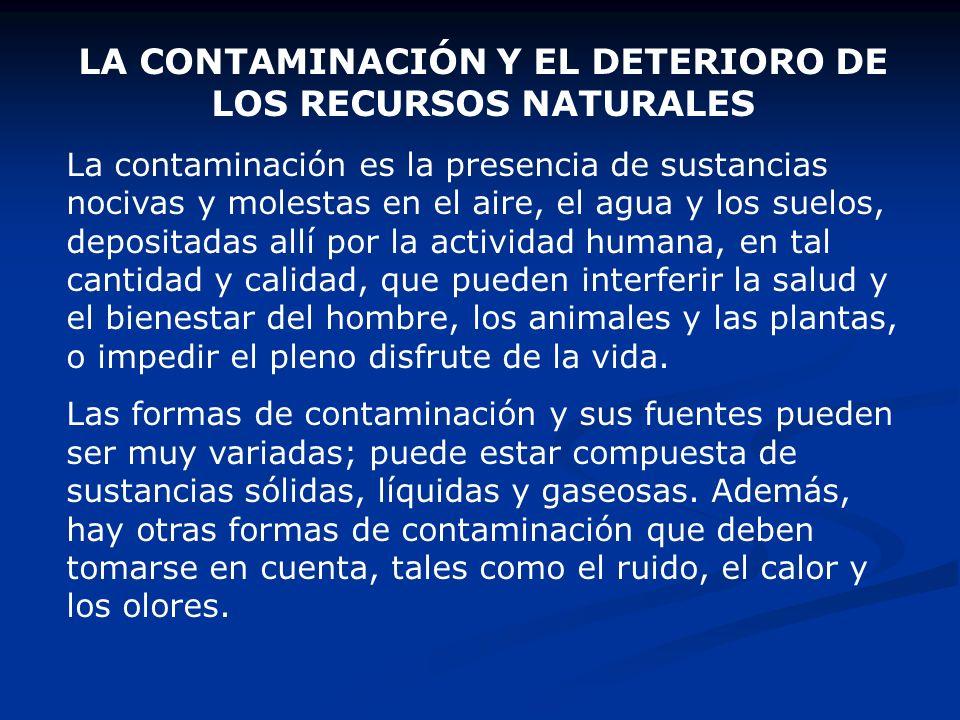 LA CONTAMINACIÓN Y EL DETERIORO DE LOS RECURSOS NATURALES La contaminación es la presencia de sustancias nocivas y molestas en el aire, el agua y los