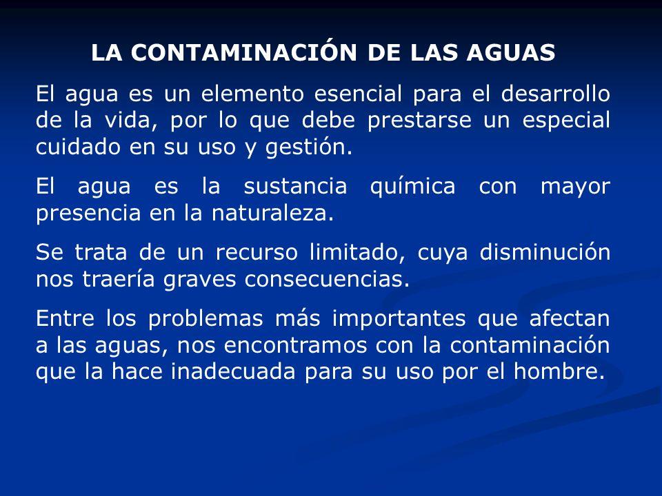LA CONTAMINACIÓN DE LAS AGUAS El agua es un elemento esencial para el desarrollo de la vida, por lo que debe prestarse un especial cuidado en su uso y