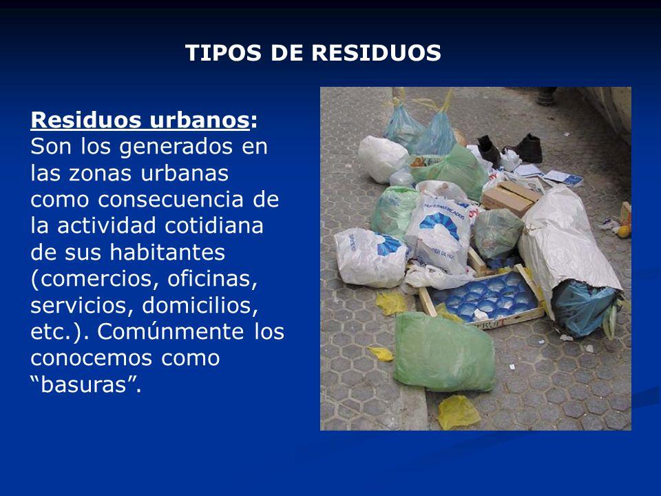 Residuos urbanos: Son los generados en las zonas urbanas como consecuencia de la actividad cotidiana de sus habitantes (comercios, oficinas, servicios