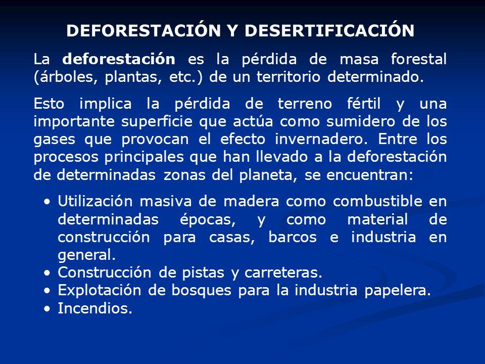 DEFORESTACIÓN Y DESERTIFICACIÓN La deforestación es la pérdida de masa forestal (árboles, plantas, etc.) de un territorio determinado. Esto implica la