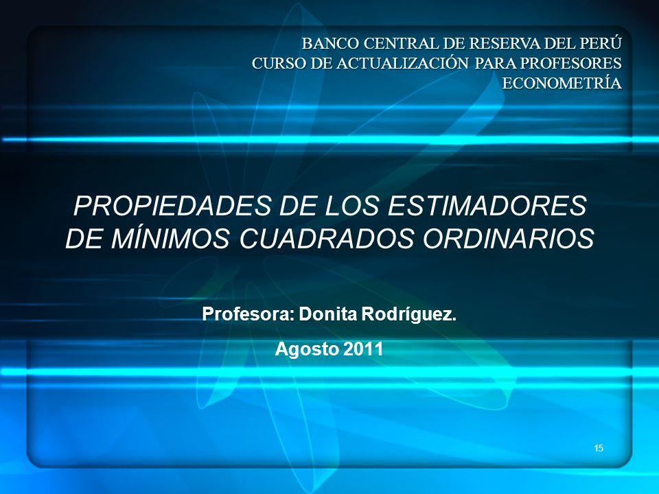 15 PROPIEDADES DE LOS ESTIMADORES DE MÍNIMOS CUADRADOS ORDINARIOS Profesora: Donita Rodríguez. Agosto 2011 BANCO CENTRAL DE RESERVA DEL PERÚ CURSO DE
