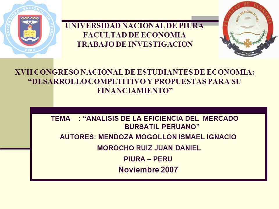 UNIVERSIDAD NACIONAL DE PIURA FACULTAD DE ECONOMIA TRABAJO DE INVESTIGACION XVII CONGRESO NACIONAL DE ESTUDIANTES DE ECONOMIA: DESARROLLO COMPETITIVO Y PROPUESTAS PARA SU FINANCIAMIENTO TEMA: ANALISIS DE LA EFICIENCIA DEL MERCADO BURSATIL PERUANO AUTORES: MENDOZA MOGOLLON ISMAEL IGNACIO MOROCHO RUIZ JUAN DANIEL PIURA – PERU Noviembre 2007