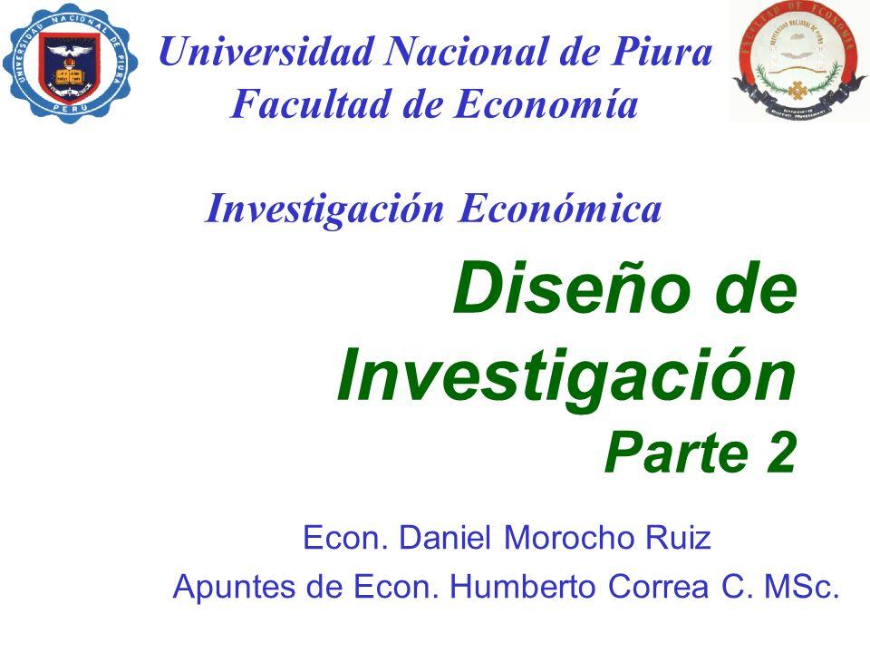 Diseño de Investigación Parte 2 Econ. Daniel Morocho Ruiz Apuntes de Econ. Humberto Correa C. MSc. Universidad Nacional de Piura Facultad de Economía