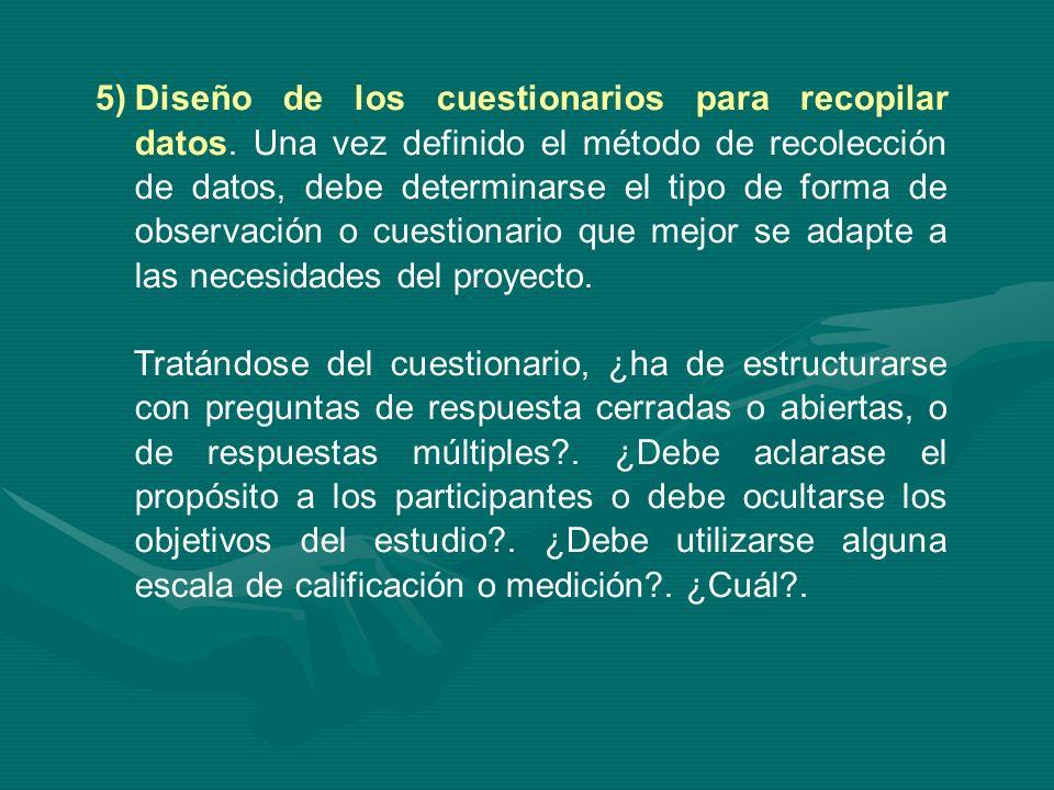 5)Diseño de los cuestionarios para recopilar datos. Una vez definido el método de recolección de datos, debe determinarse el tipo de forma de observac
