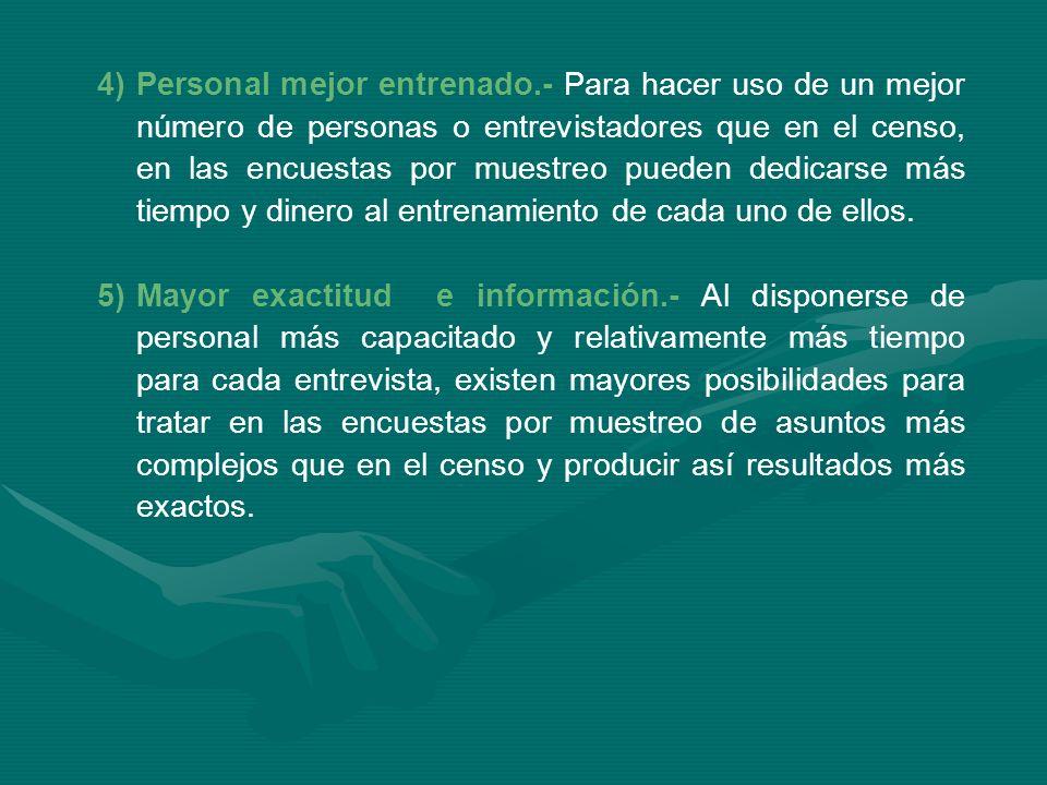 4)Personal mejor entrenado.- Para hacer uso de un mejor número de personas o entrevistadores que en el censo, en las encuestas por muestreo pueden ded