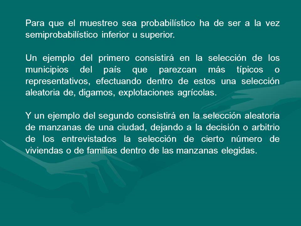 Para que el muestreo sea probabilístico ha de ser a la vez semiprobabilístico inferior u superior. Un ejemplo del primero consistirá en la selección d