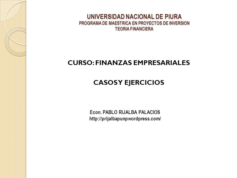 UNIVERSIDAD NACIONAL DE PIURA PROGRAMA DE MAESTRICA EN PROYECTOS DE INVERSION TEORIA FINANCIERA CURSO: FINANZAS EMPRESARIALES CASOS Y EJERCICIOS Econ.