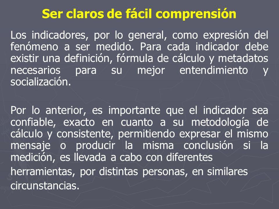 Ser claros de fácil comprensión Los indicadores, por lo general, como expresión del fenómeno a ser medido. Para cada indicador debe existir una defini
