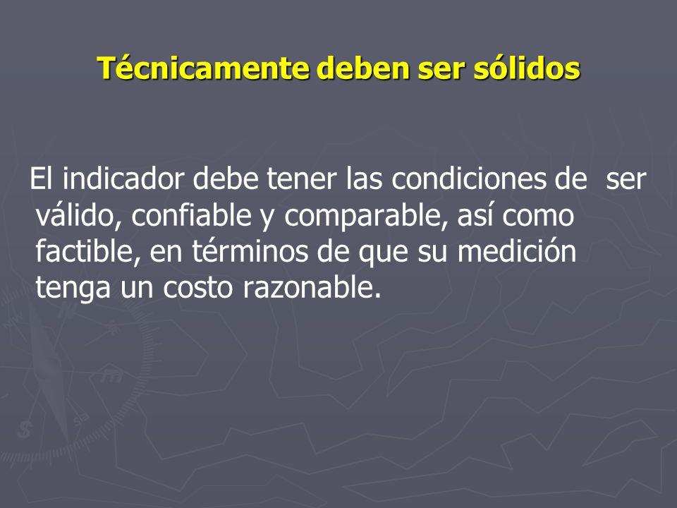 Técnicamente deben ser sólidos El indicador debe tener las condiciones de ser válido, confiable y comparable, así como factible, en términos de que su