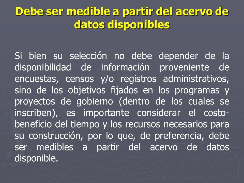 Debe ser medible a partir del acervo de datos disponibles Si bien su selección no debe depender de la disponibilidad de información proveniente de enc