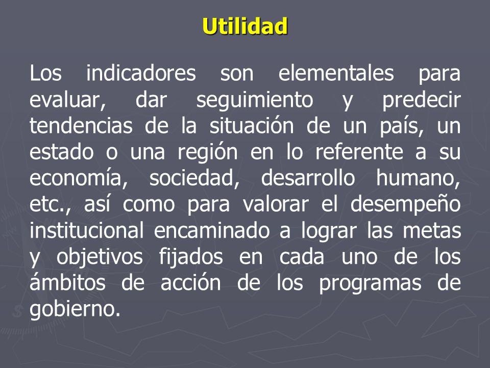 Utilidad Los indicadores son elementales para evaluar, dar seguimiento y predecir tendencias de la situación de un país, un estado o una región en lo