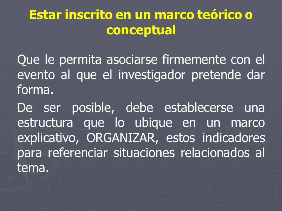 Estar inscrito en un marco teórico o conceptual Que le permita asociarse firmemente con el evento al que el investigador pretende dar forma. De ser po