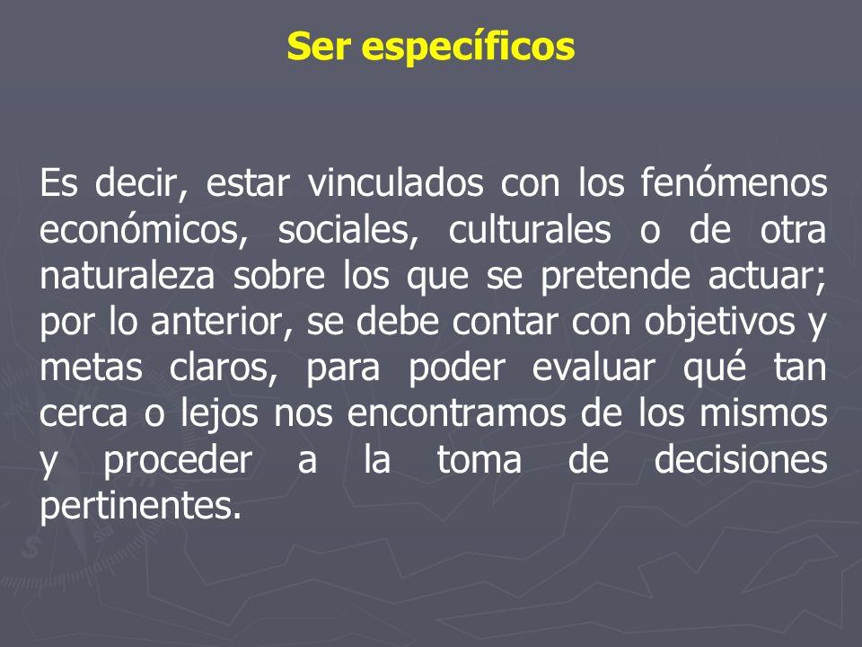 Ser específicos Es decir, estar vinculados con los fenómenos económicos, sociales, culturales o de otra naturaleza sobre los que se pretende actuar; p