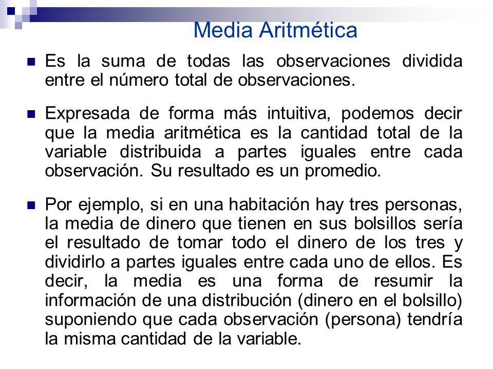 Media Aritmética Es la suma de todas las observaciones dividida entre el número total de observaciones. Expresada de forma más intuitiva, podemos deci