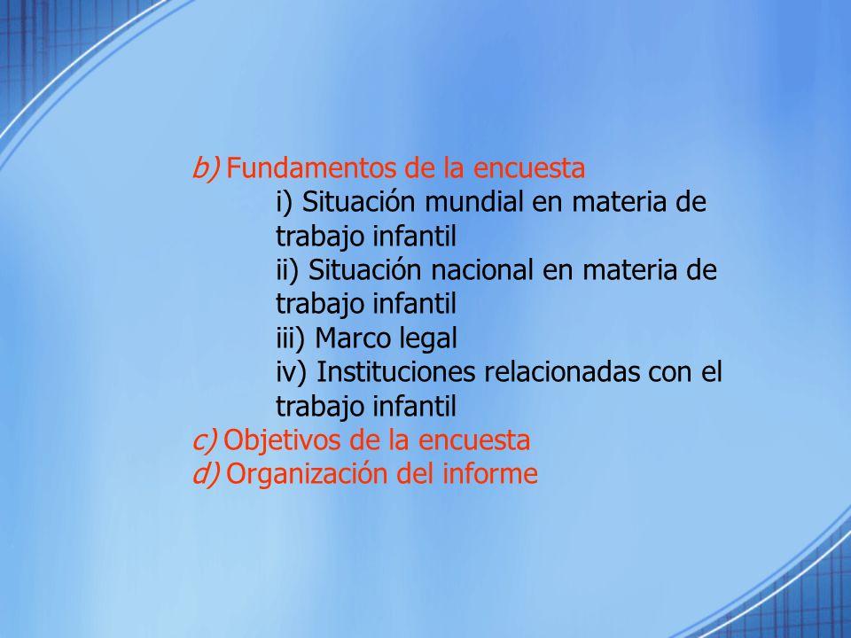 b) Fundamentos de la encuesta i) Situación mundial en materia de trabajo infantil ii) Situación nacional en materia de trabajo infantil iii) Marco leg