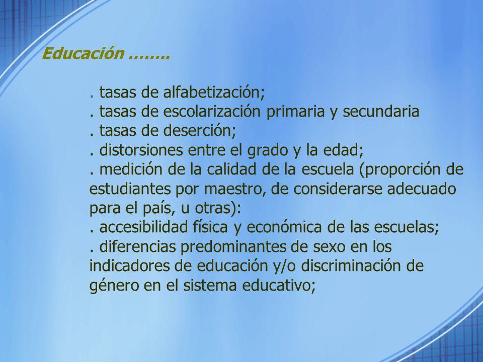 Educación ……... tasas de alfabetización;. tasas de escolarización primaria y secundaria. tasas de deserción;. distorsiones entre el grado y la edad;.