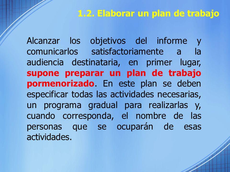 1.2. Elaborar un plan de trabajo Alcanzar los objetivos del informe y comunicarlos satisfactoriamente a la audiencia destinataria, en primer lugar, su