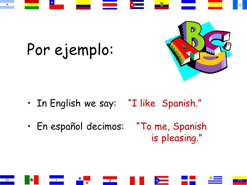 Por ejemplo: In English we say: I like Spanish. En español decimos: To me, Spanish is pleasing.