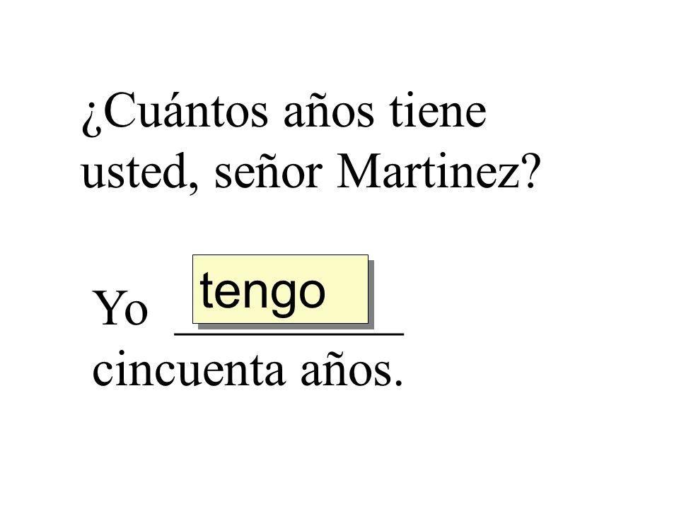 ¿Cuántos años tiene usted, señor Martinez? Yo _________ cincuenta años. tengo