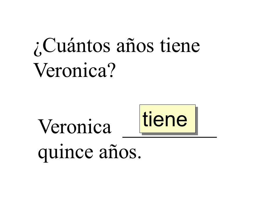 ¿Cuántos años tiene Veronica? Veronica _________ quince años. tiene