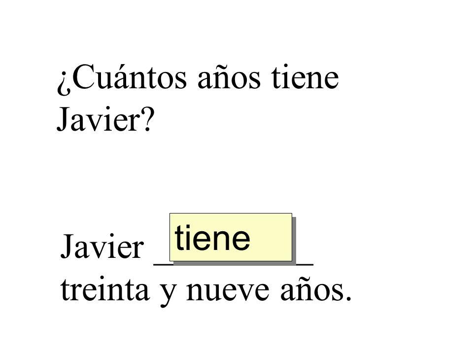 ¿Cuántos años tiene Javier? Javier _________ treinta y nueve años. tiene