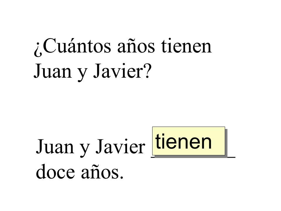 ¿Cuántos años tienen Juan y Javier? Juan y Javier ________ doce años. tienen
