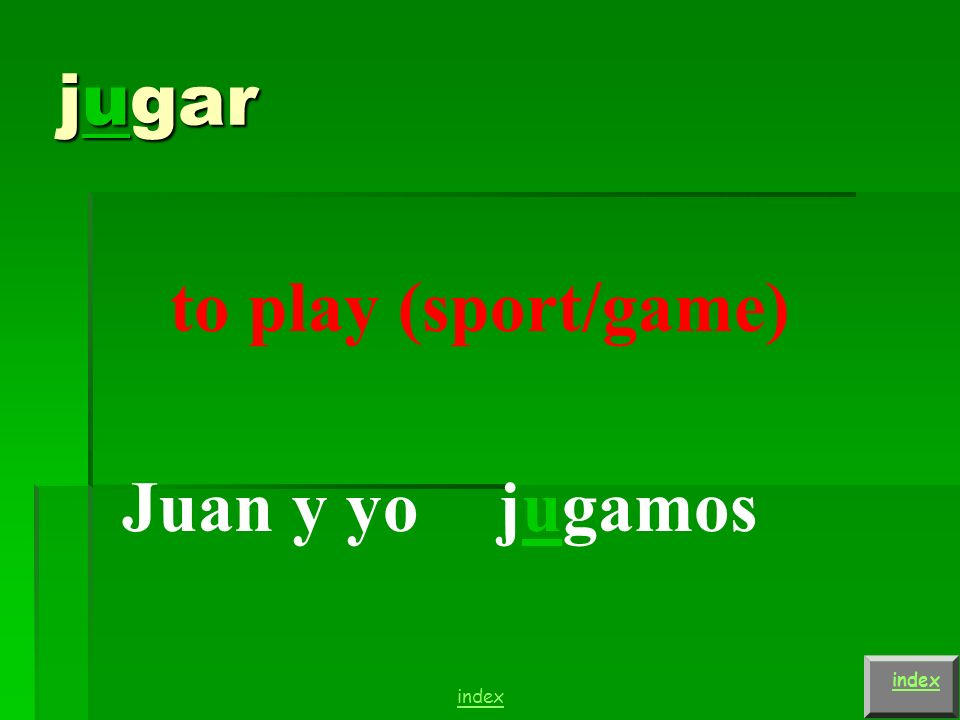jugar to play (sport/game) Carlos y Juan (they) juegan index
