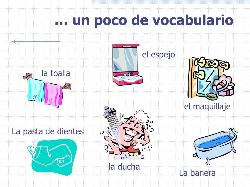… un poco de vocabulario la toalla la ducha La banera La pasta de dientes el espejo el maquillaje