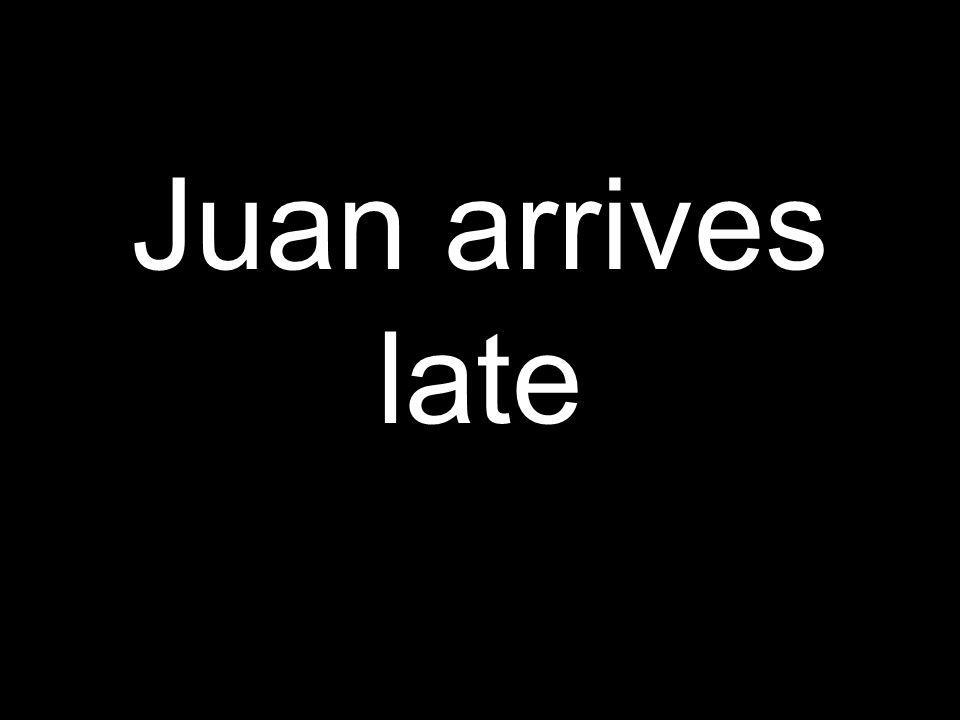 Juan arrives late