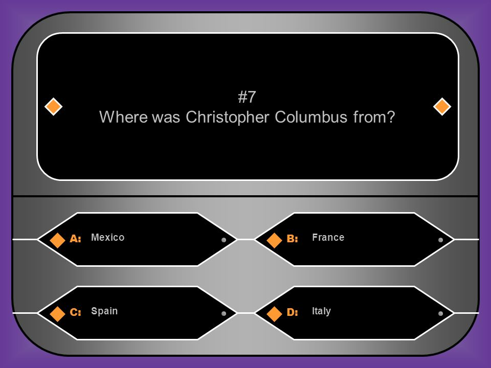 A:B: MexicoFrance #7 Where was Christopher Columbus from? C:D: SpainItaly