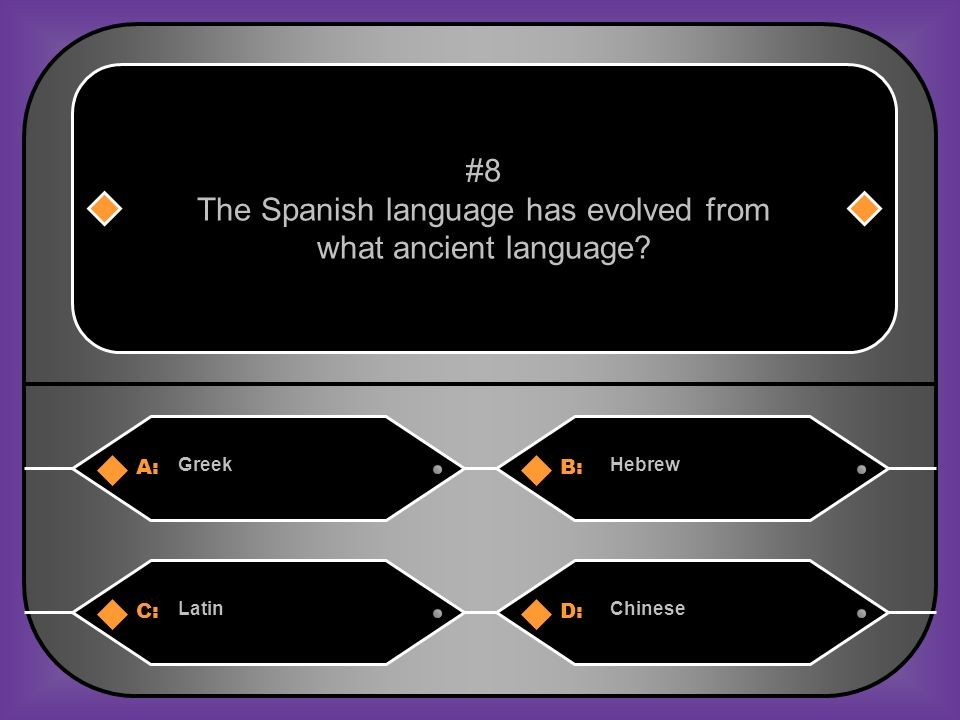 A:B: GreekHebrew #8 The Spanish language has evolved from what ancient language? C:D: LatinChinese