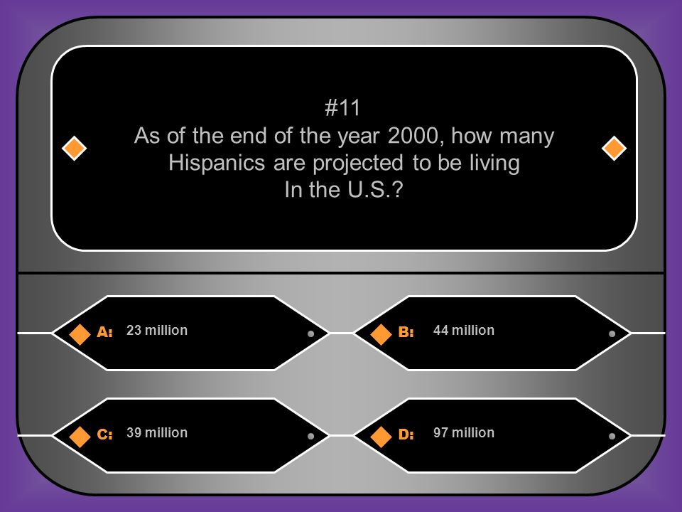 A:B: 23 million44 million #11 As of the end of the year 2000, how many Hispanics are projected to be living In the U.S..