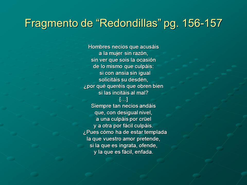 Fragmento de Redondillas pg. 156-157 Hombres necios que acusáis a la mujer sin razón, sin ver que sois la ocasión de lo mismo que culpáis: si con ansi