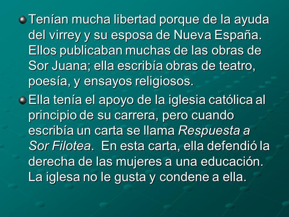 Tenían mucha libertad porque de la ayuda del virrey y su esposa de Nueva España. Ellos publicaban muchas de las obras de Sor Juana; ella escribía obra