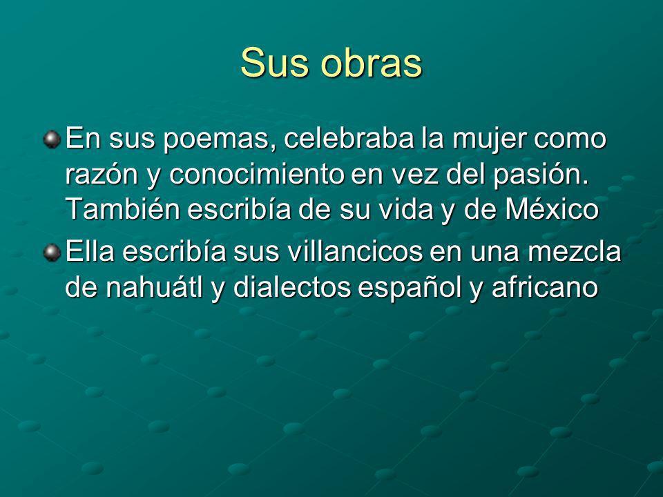 Sus obras En sus poemas, celebraba la mujer como razón y conocimiento en vez del pasión. También escribía de su vida y de México Ella escribía sus vil