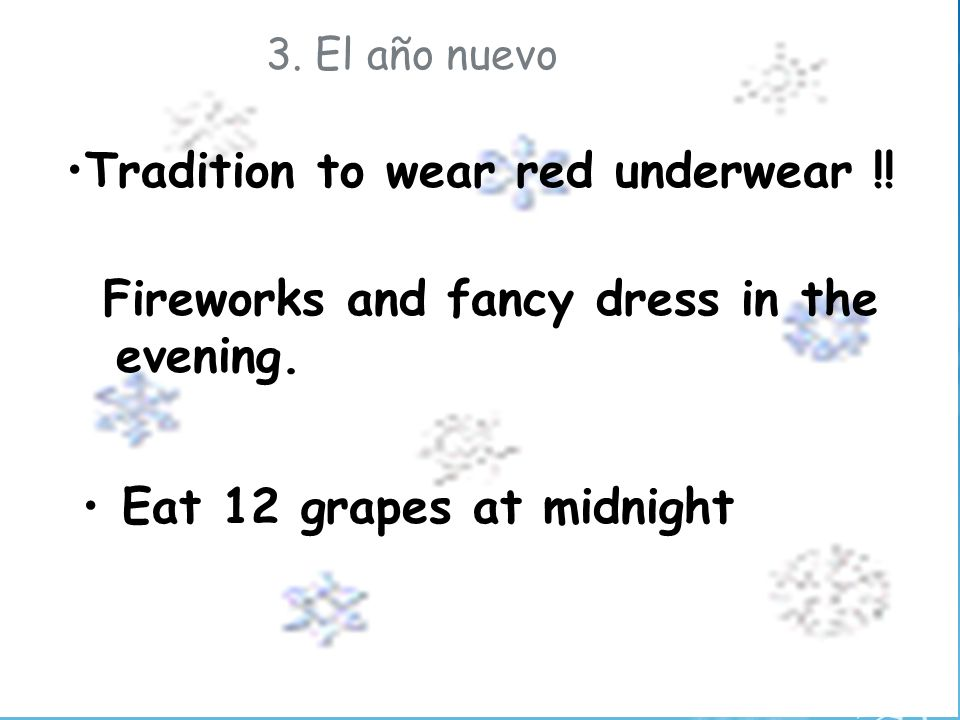 3. El año nuevo Tradition to wear red underwear !! Fireworks and fancy dress in the evening. Eat 12 grapes at midnight