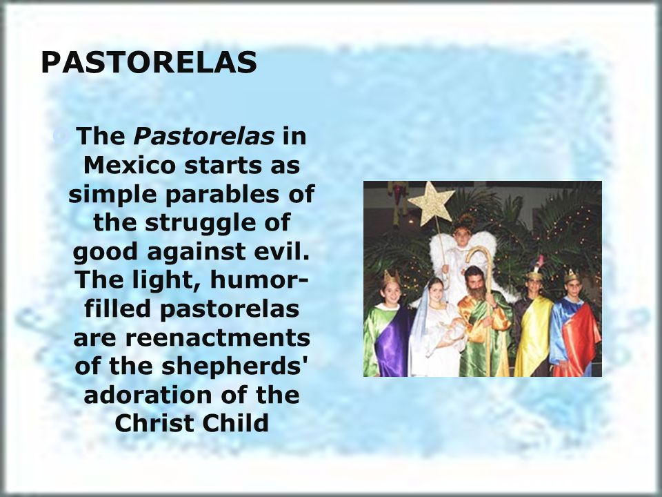 PASTORELAS The Pastorelas in Mexico starts as simple parables of the struggle of good against evil. The light, humor- filled pastorelas are reenactmen