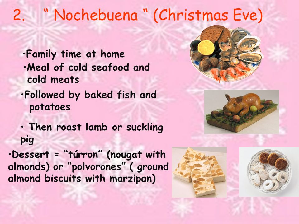 2. Nochebuena (Christmas Eve) Family time at home Meal of cold seafood and cold meats Followed by baked fish and potatoes Then roast lamb or suckling