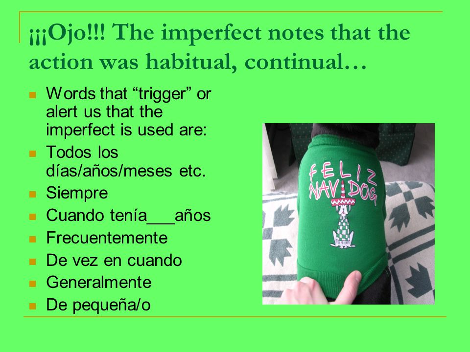 ¡¡¡Ojo!!! The imperfect notes that the action was habitual, continual… Words that trigger or alert us that the imperfect is used are: Todos los días/a