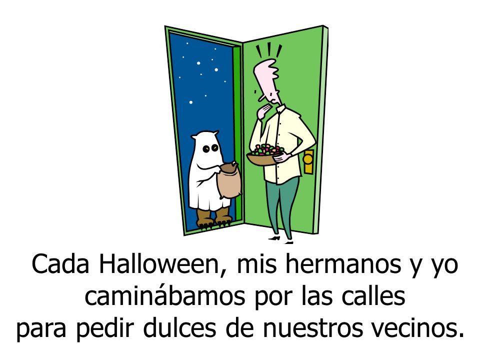 Cada Halloween, mis hermanos y yo caminábamos por las calles para pedir dulces de nuestros vecinos.