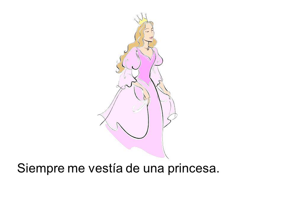Siempre me vestía de una princesa.