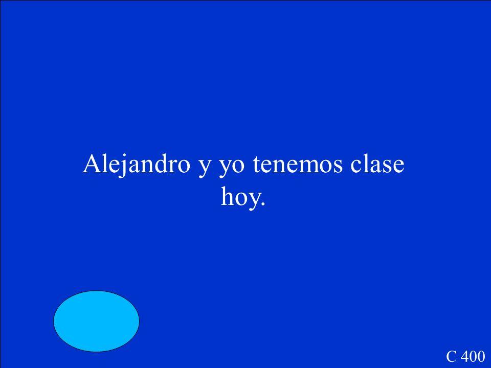 Alejandro y yo _____ clase hoy. C 400